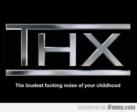 The Loudest Fucking Noise Of Your Childhood...