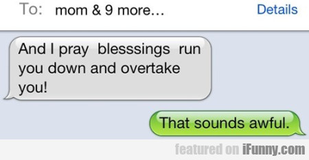 And I pray blessings run you down and overtake...