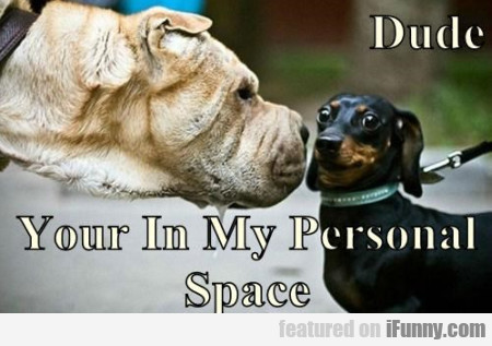 dude your in my personal space