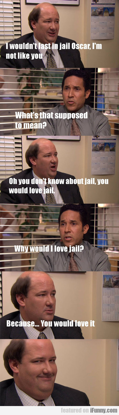 I Wouldn't Last In Jail...