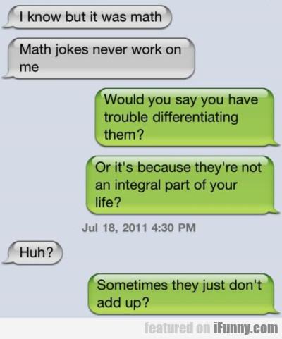 I know but it was math. Math jokes never work...
