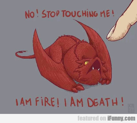 No! Stop Touching Me! I Am Fire! I Am Death!