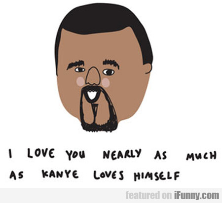 I Love You Nearly As Much As Kanye Loves...