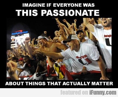 Imagine If Everyone Was This Passionate...