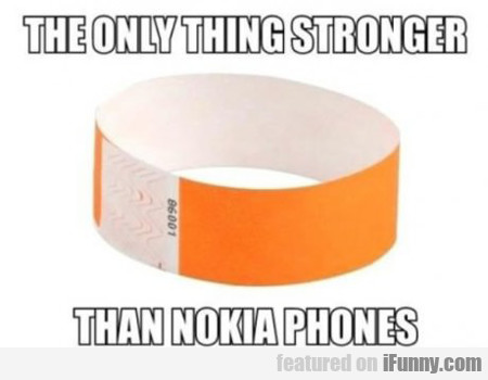 the only thing stronger than nokia phones...