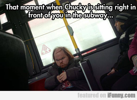 That Moment When Chucky Is Sitting Right In...
