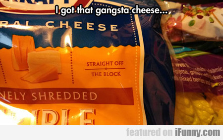I Got That Gangsta Cheese...