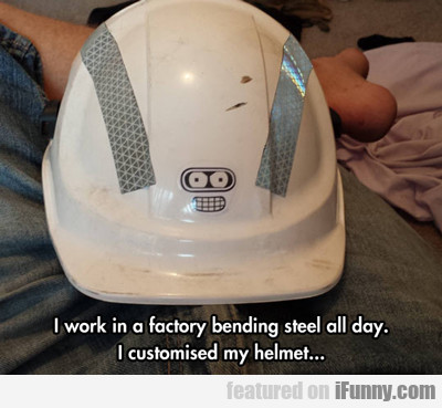 I Work In A Factory Bending Steel All Day...