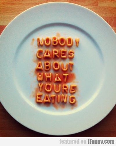 nobody cares about what you're eating...