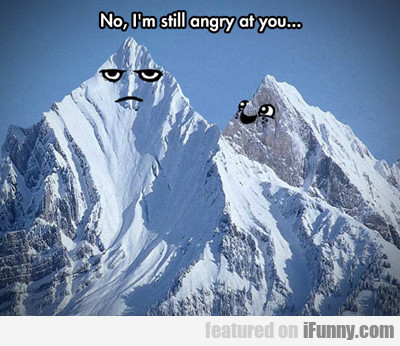 No, I'm Still Angry At You...