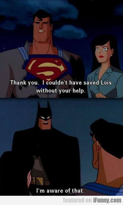 Thank You. I Couldn't Have Saved Lois Without...