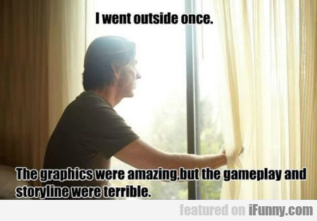 I Went Outside Once, The Graphics Were...
