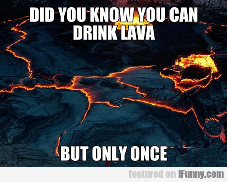 Did You Know You Can Drink Lava...