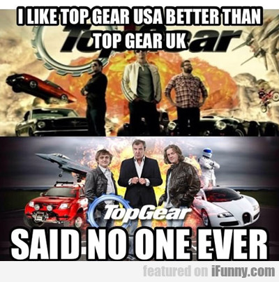 I Like Top Gear Usa Better Than Top Gear Uk...