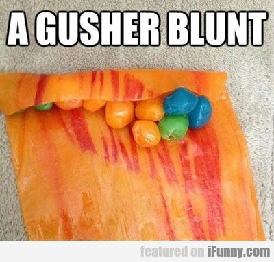 A Gusher Blunt...