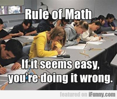 rule of math, if it seems easy you're doing it...