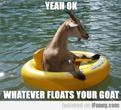 Yeah Ok, Whatever Floats Your Goat...
