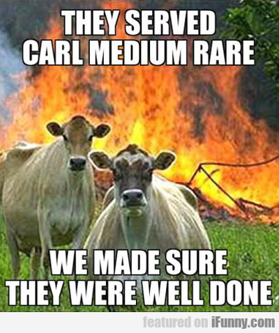 They Served Carl Medium Rare...