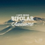 I Hate Being Bipolar, It Is Awesome...