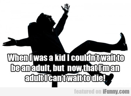 when i was a kid I couldn't wait to be an adult...