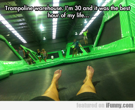 Trampoline Warehouse, I'm 30 And It Was...