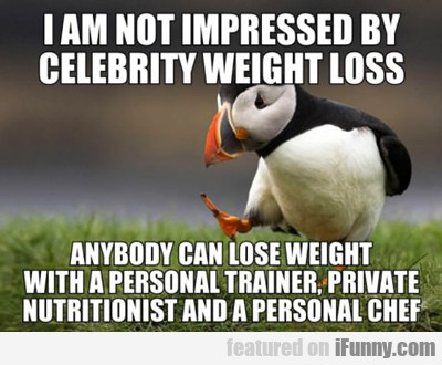I Am Not Impressed By Celebrity Weight Loss...