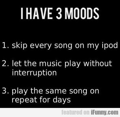 I Have 3 Moods. Skip Every Song On My Ipod..