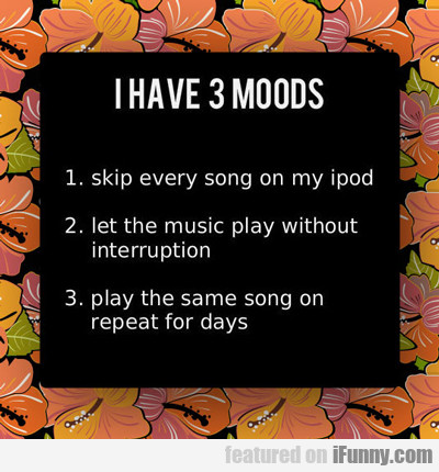 I Have 3 Moods...