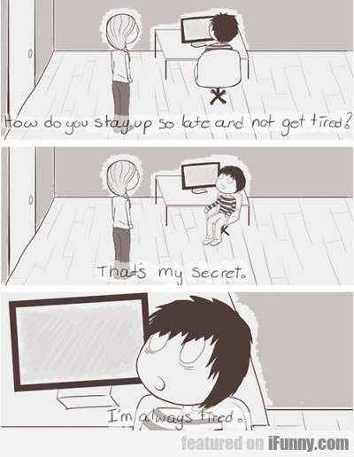 How do you stay up so late and not get tired?