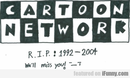 Cartoon Network. Rip 1992 - 2004 We'll Miss You!