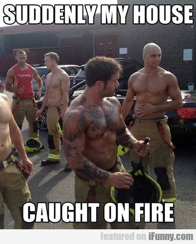 Suddenly My House Caught On Fire...