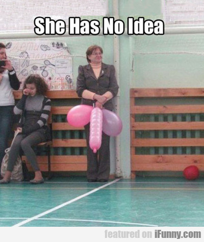 She Has No Idea...
