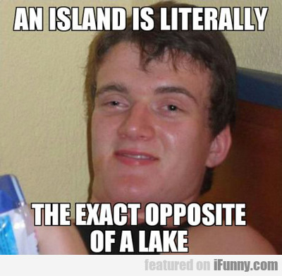 An Island Is Literally The Exact Opposite Of A...