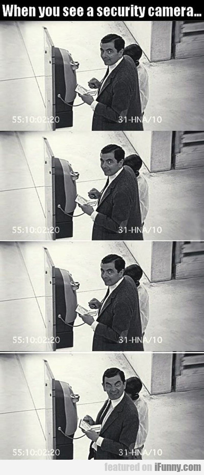 The Moment When You See A Security Camera...
