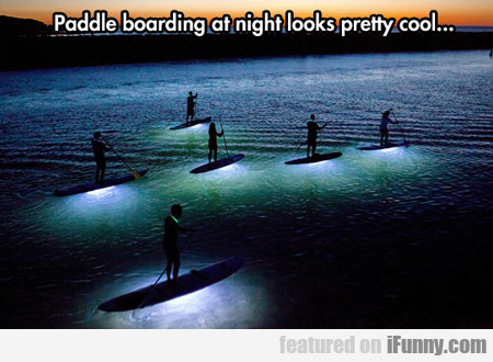 Paddle Boarding At Night Looks Pretty Cool...