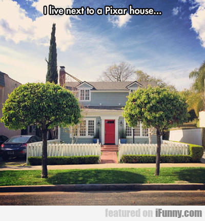 I Live Next To A Pixar House...