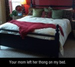 Your Mom Left Her Thong On My Bed...