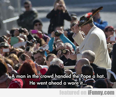 A Man In The Crowd Handed The Pope A Hat...
