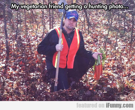 My Vegetarian Friend Getting A Hunting...