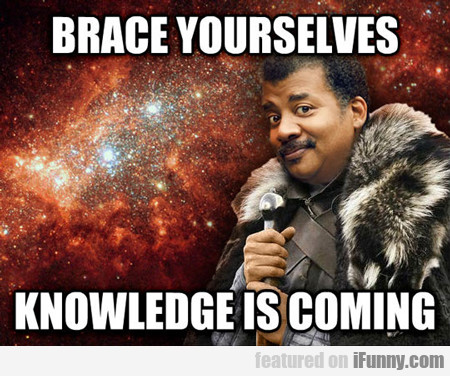 Brace Yourselves, Knowledge Is Coming...