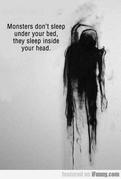 monsters don't sleep under you bed...