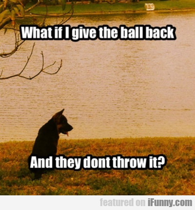 What If I Give The Ball Back And They Don't...