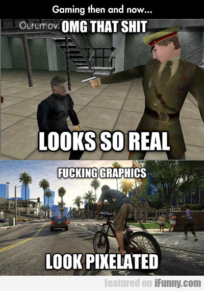 gaming then and now: omg that shit looks...