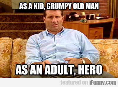 As A Kid, Grumpy Old Man...