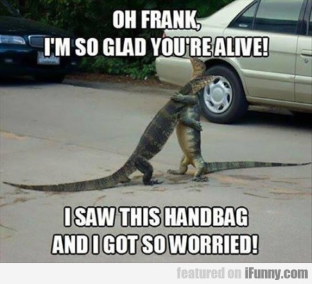 Oh Frank, I'm So Glad You're Alive I Saw This