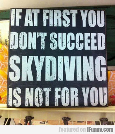 if at first you don't succeed, skydiving is not...
