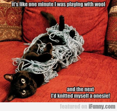 It's like one minute I was playing with wool