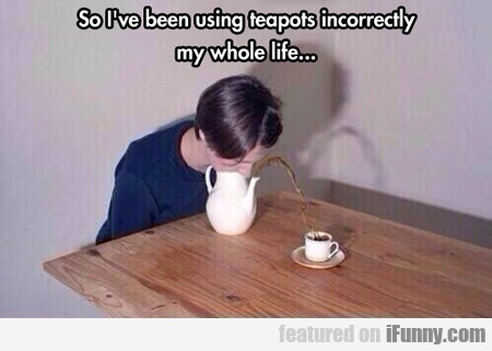 So I've Been Using Teapots Incorrectly My Whole...