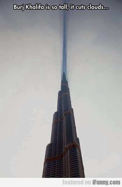 Burj Khalifa Is So Tall...