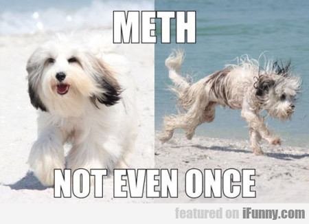 Meth. Not even once.